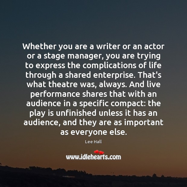 Whether you are a writer or an actor or a stage manager, Lee Hall Picture Quote