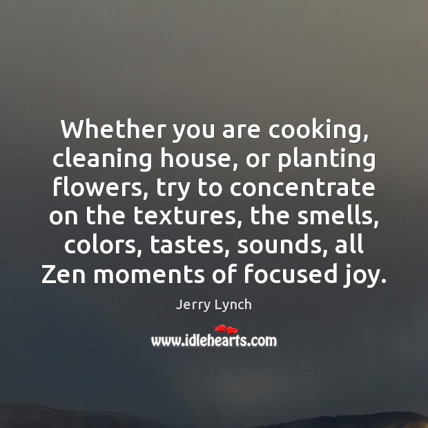 Whether you are cooking, cleaning house, or planting flowers, try to concentrate Image