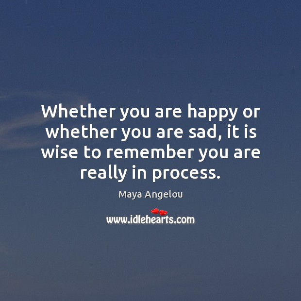 Whether you are happy or whether you are sad, it is wise Maya Angelou Picture Quote