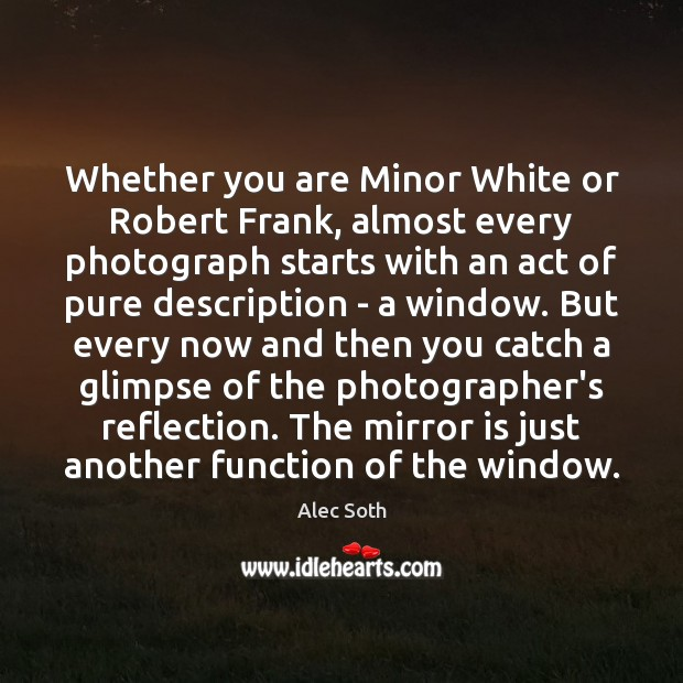 Image, Whether you are Minor White or Robert Frank, almost every photograph starts