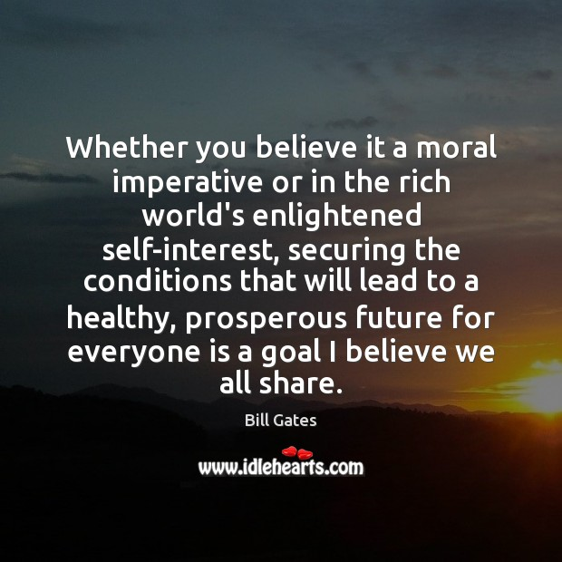 Whether you believe it a moral imperative or in the rich world's Bill Gates Picture Quote