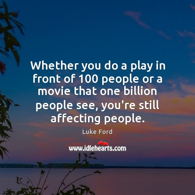 Whether you do a play in front of 100 people or a movie Image