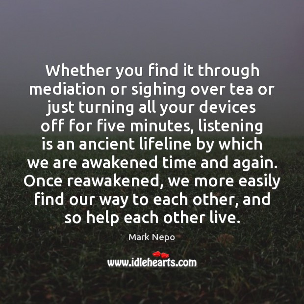 Whether you find it through mediation or sighing over tea or just Mark Nepo Picture Quote