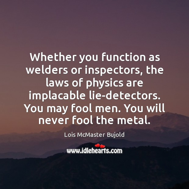 Whether you function as welders or inspectors, the laws of physics are Lois McMaster Bujold Picture Quote