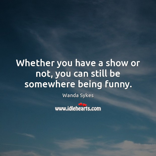 Whether you have a show or not, you can still be somewhere being funny. Wanda Sykes Picture Quote