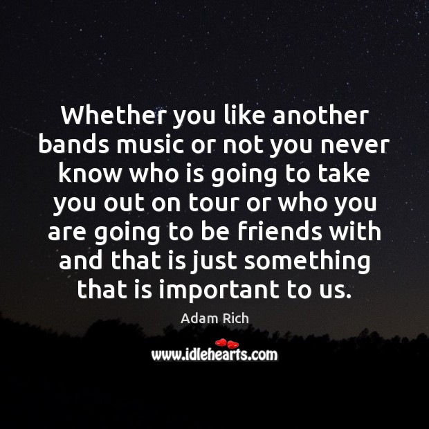 Image, Whether you like another bands music or not you never know who