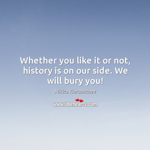 Whether you like it or not, history is on our side. We will bury you! Nikita Khrushchev Picture Quote