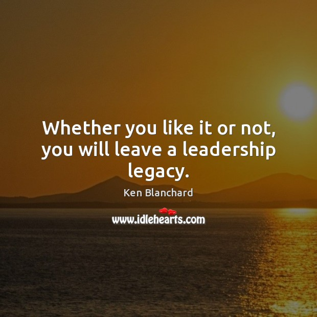 Image, Whether you like it or not, you will leave a leadership legacy.