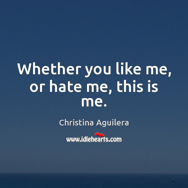 Whether you like me, or hate me, this is me. Christina Aguilera Picture Quote