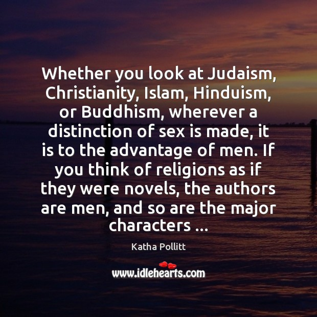 Whether you look at Judaism, Christianity, Islam, Hinduism, or Buddhism, wherever a Katha Pollitt Picture Quote