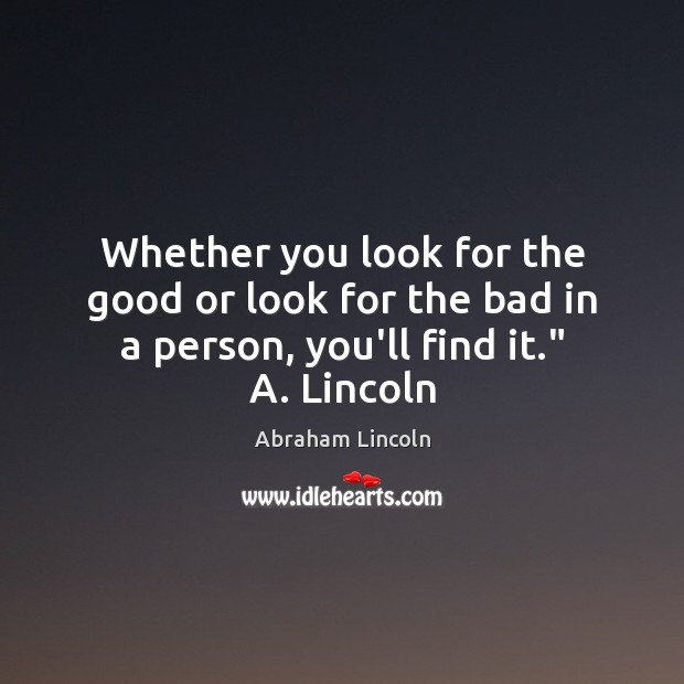 "Image, Whether you look for the good or look for the bad in a person, you'll find it."" A. Lincoln"