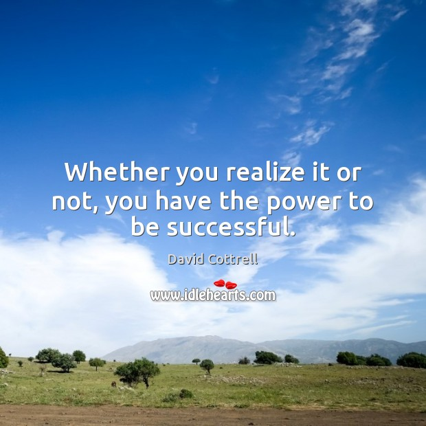 Whether you realize it or not, you have the power to be successful. David Cottrell Picture Quote
