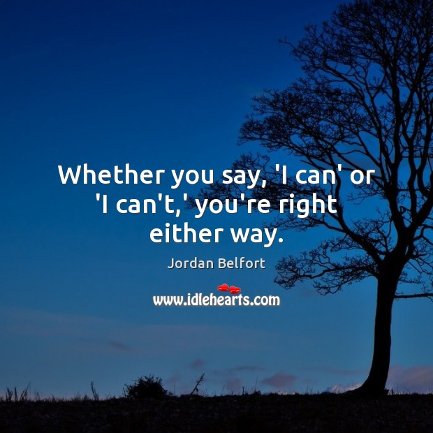 Whether you say, 'I can' or 'I can't,' you're right either way. Jordan Belfort Picture Quote