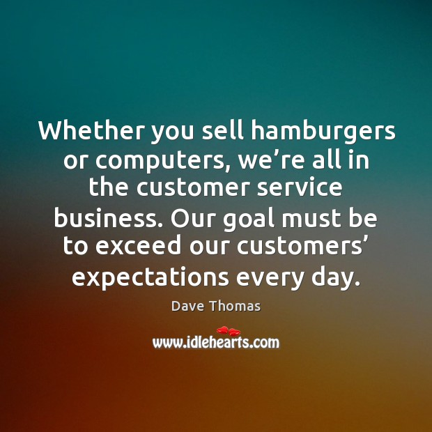 Whether you sell hamburgers or computers, we're all in the customer Dave Thomas Picture Quote