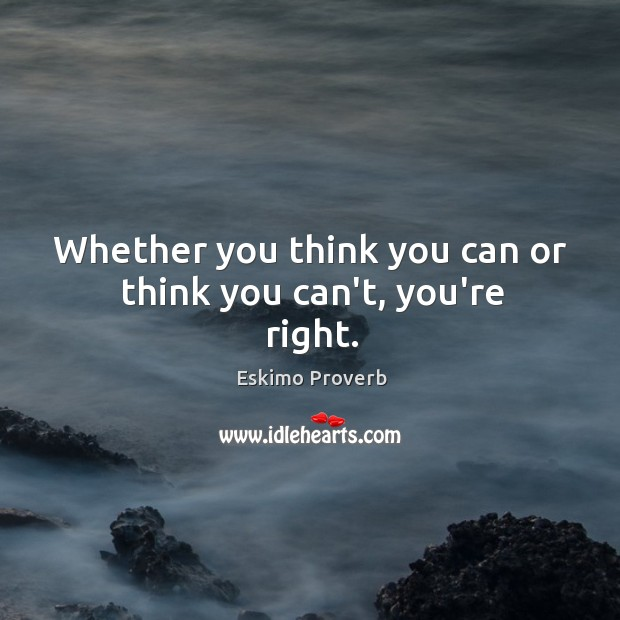 Whether you think you can or think you can't, you're right. Eskimo Proverbs Image