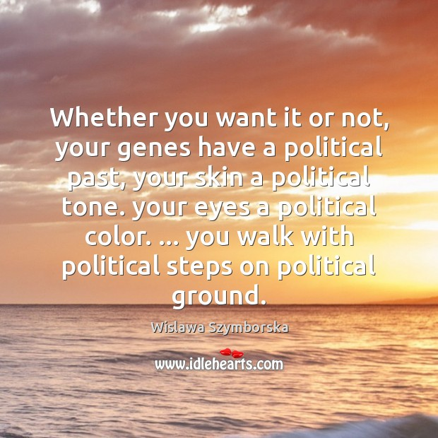 Whether you want it or not, your genes have a political past, Wislawa Szymborska Picture Quote