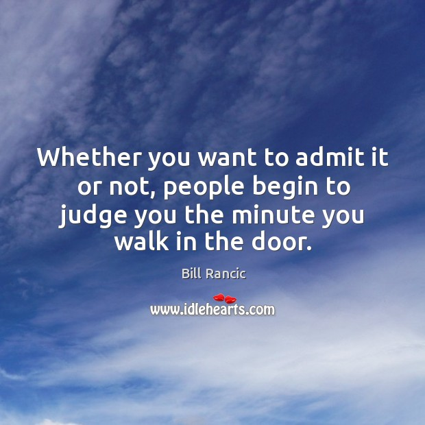 Whether you want to admit it or not, people begin to judge you the minute you walk in the door. Bill Rancic Picture Quote