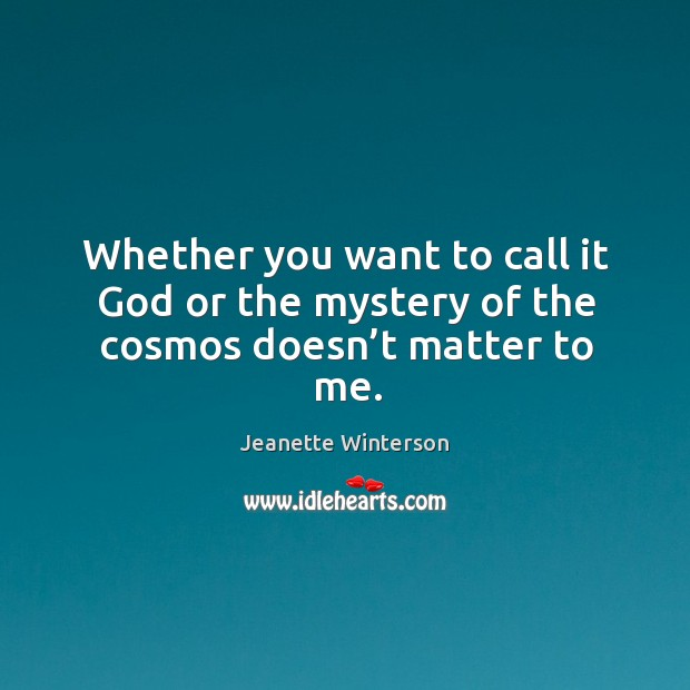 Whether you want to call it God or the mystery of the cosmos doesn't matter to me. Image