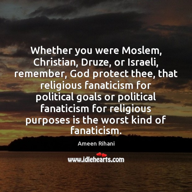 Whether you were Moslem, Christian, Druze, or Israeli, remember, God protect thee, Ameen Rihani Picture Quote