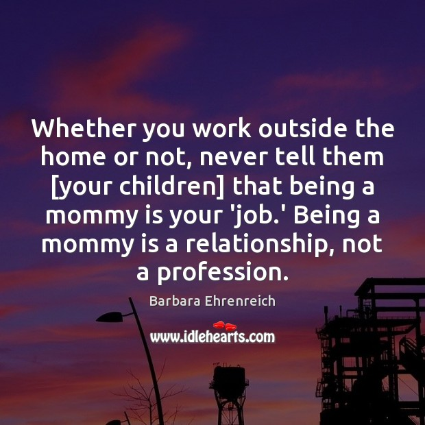 Whether you work outside the home or not, never tell them [your Barbara Ehrenreich Picture Quote