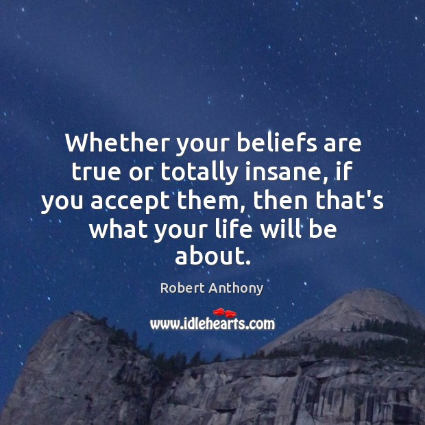 Whether your beliefs are true or totally insane, if you accept them, Robert Anthony Picture Quote