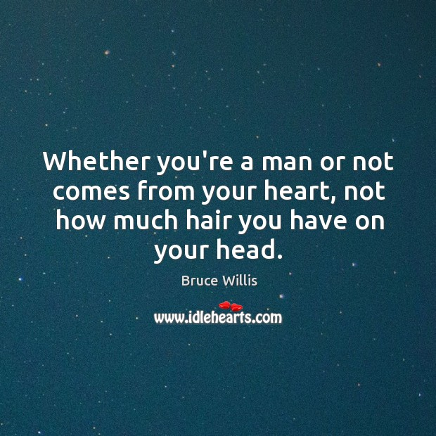 Whether you're a man or not comes from your heart, not how Bruce Willis Picture Quote