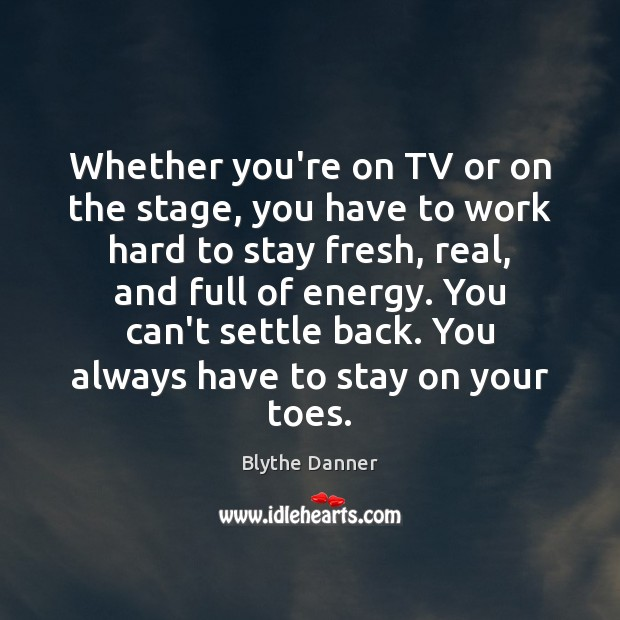 Whether you're on TV or on the stage, you have to work Blythe Danner Picture Quote