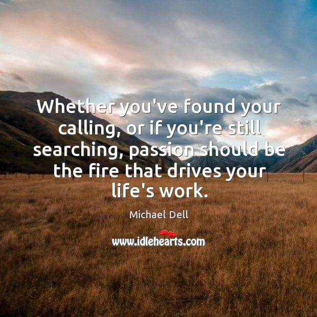 Whether you've found your calling, or if you're still searching, passion should Michael Dell Picture Quote