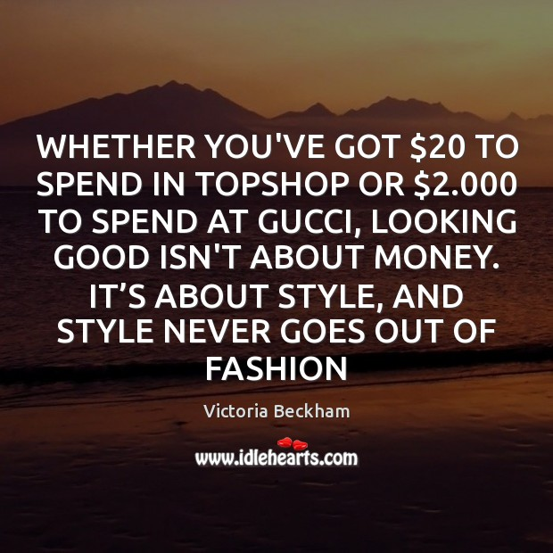 WHETHER YOU'VE GOT $20 TO SPEND IN TOPSHOP OR $2.000 TO SPEND AT GUCCI, Victoria Beckham Picture Quote