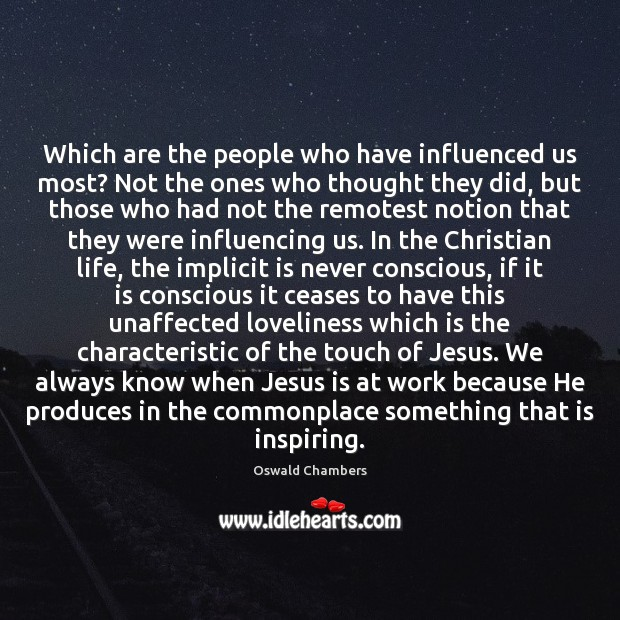 Which are the people who have influenced us most? Not the ones Oswald Chambers Picture Quote