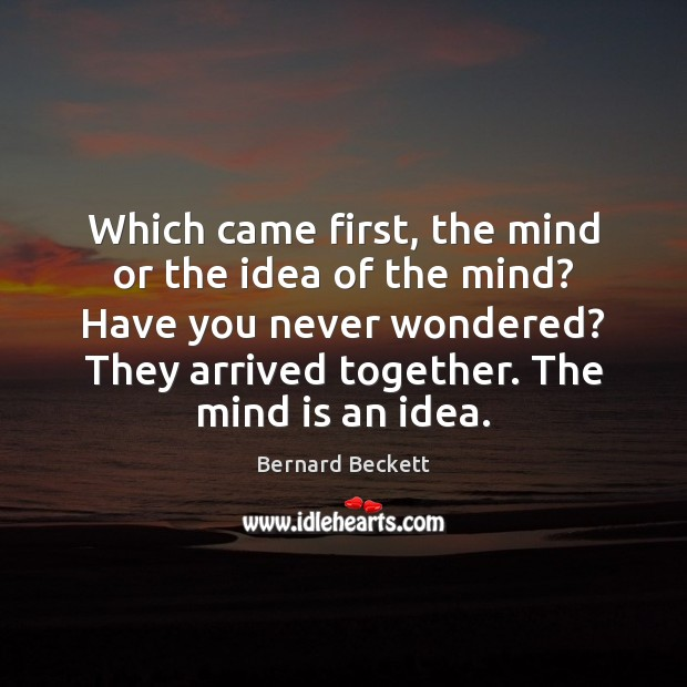Which came first, the mind or the idea of the mind? Have Bernard Beckett Picture Quote