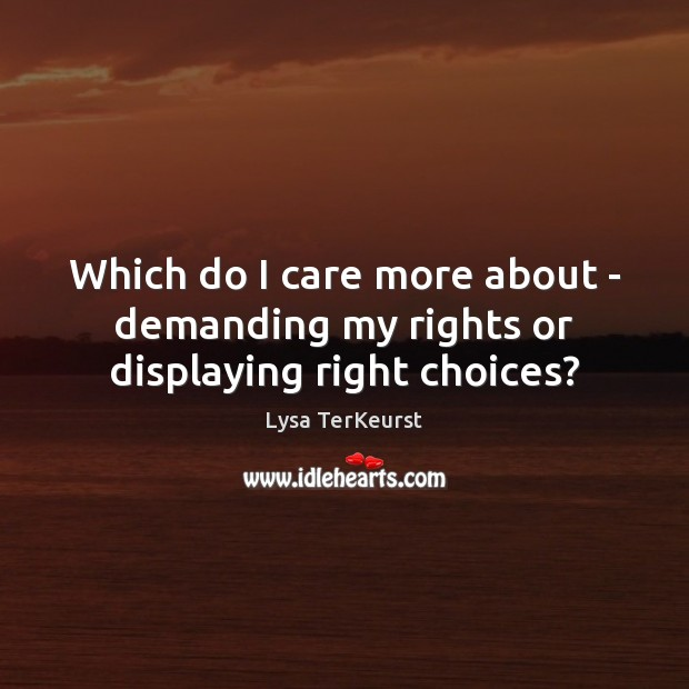 Which do I care more about – demanding my rights or displaying right choices? Lysa TerKeurst Picture Quote