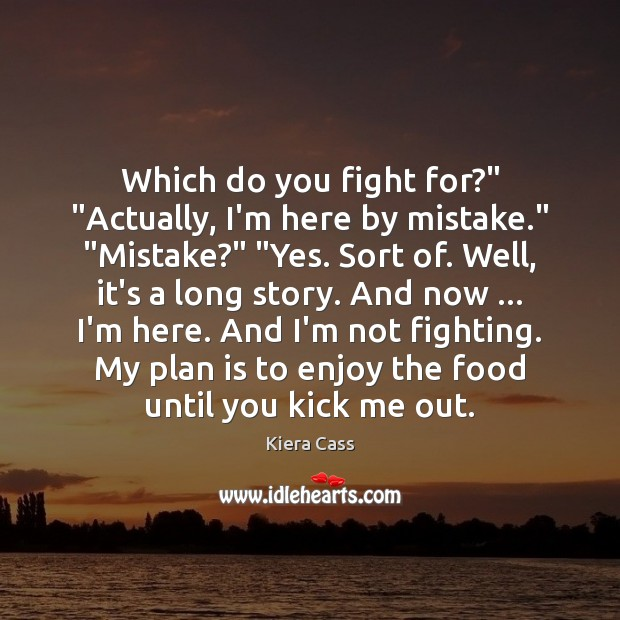 """Which do you fight for?"""" """"Actually, I'm here by mistake."""" """"Mistake?"""" """"Yes. Kiera Cass Picture Quote"""