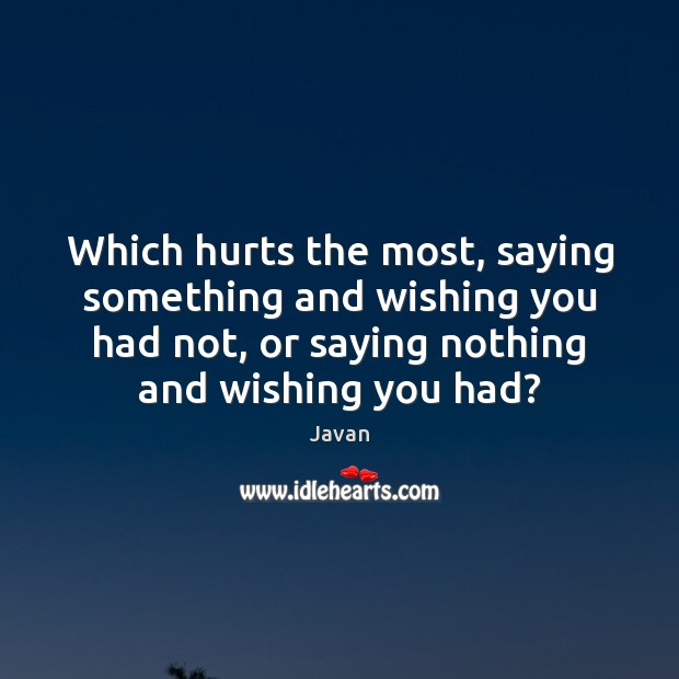 Image, Which hurts the most, saying something and wishing you had not, or