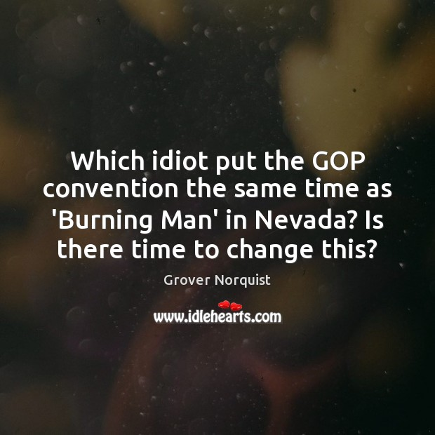 Which idiot put the GOP convention the same time as 'Burning Man' Grover Norquist Picture Quote