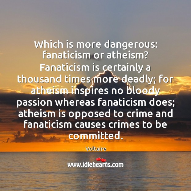 Which is more dangerous: fanaticism or atheism? Fanaticism is certainly a thousand Image