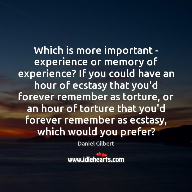 Which is more important – experience or memory of experience? If you Daniel Gilbert Picture Quote