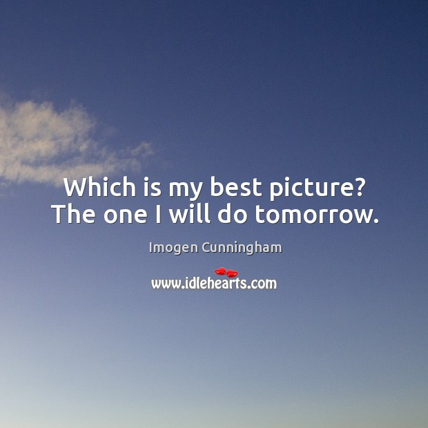 Which is my best picture? The one I will do tomorrow. Imogen Cunningham Picture Quote