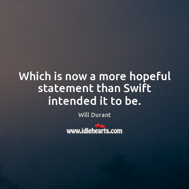 Which is now a more hopeful statement than Swift intended it to be. Will Durant Picture Quote