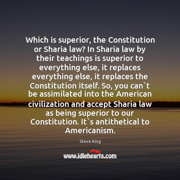 Which is superior, the Constitution or Sharia law? In Sharia law by Steve King Picture Quote