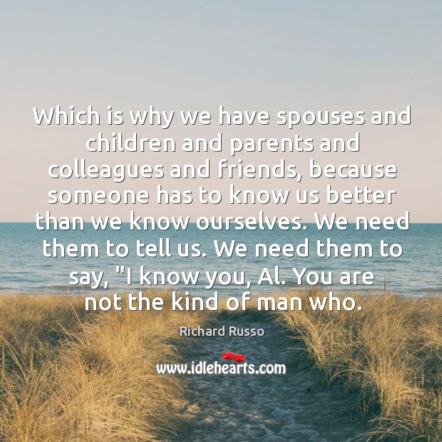 Which is why we have spouses and children and parents and colleagues Richard Russo Picture Quote