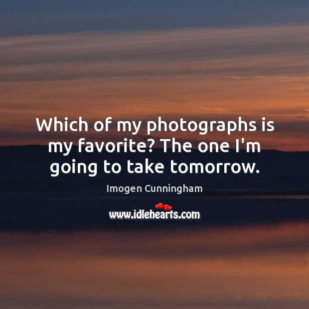 Which of my photographs is my favorite? The one I'm going to take tomorrow. Imogen Cunningham Picture Quote