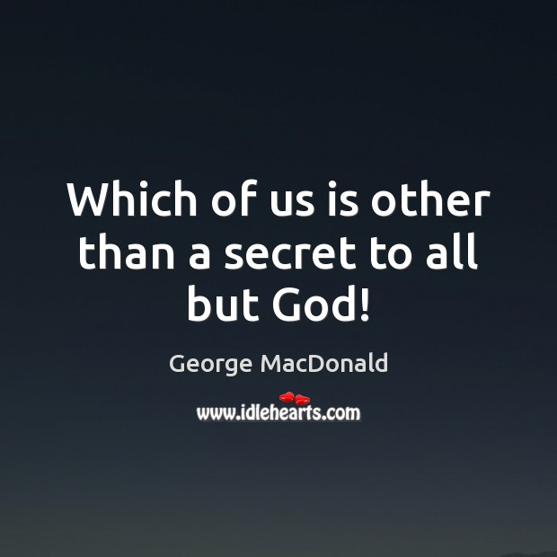 Image, Which of us is other than a secret to all but God!