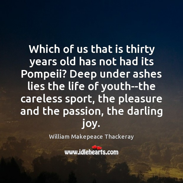 Which of us that is thirty years old has not had its William Makepeace Thackeray Picture Quote