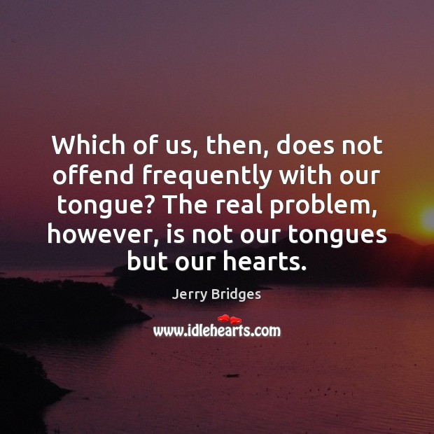 Jerry Bridges Picture Quote image saying: Which of us, then, does not offend frequently with our tongue? The