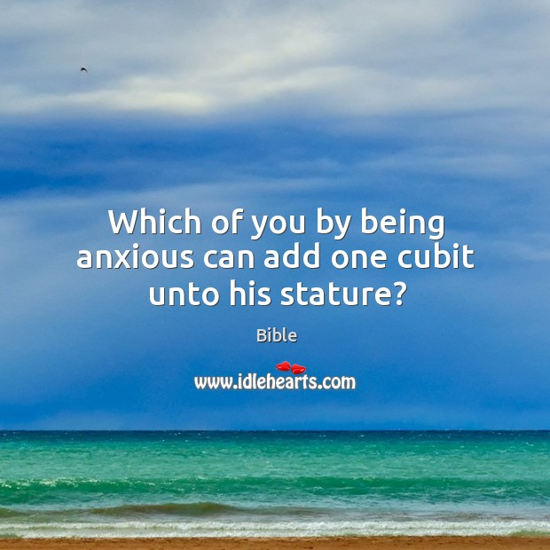 Which of you by being anxious can add one cubit unto his stature? Image