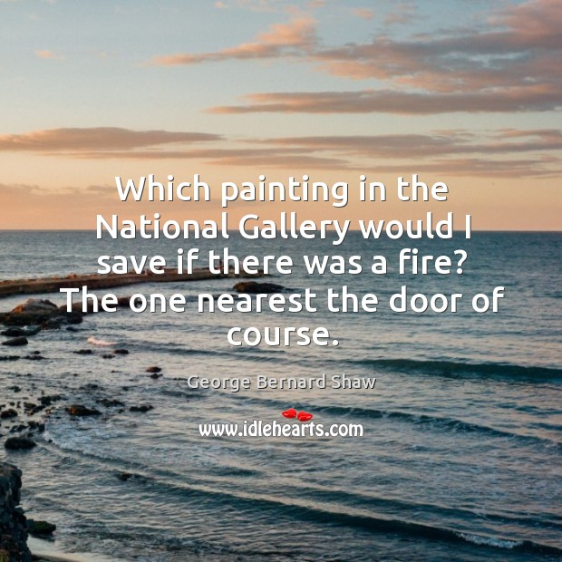 Which painting in the national gallery would I save if there was a fire? the one nearest the door of course. Image