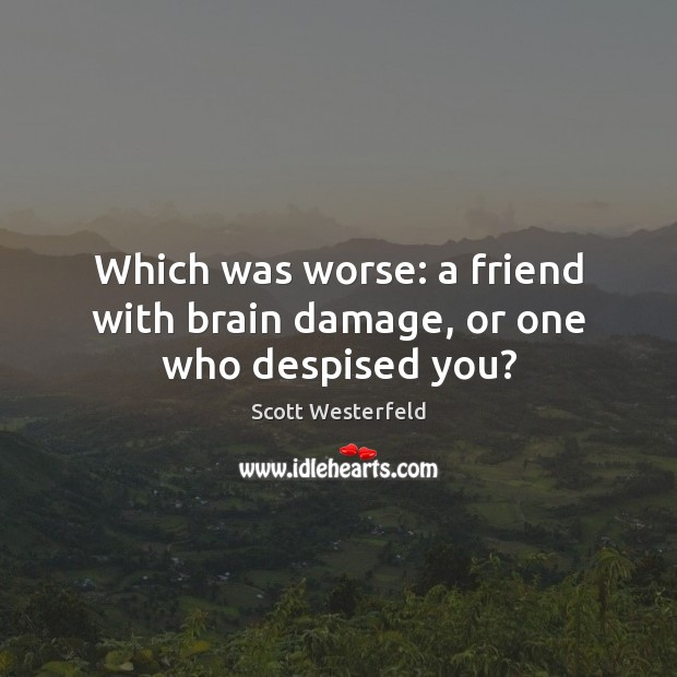 Image, Which was worse: a friend with brain damage, or one who despised you?