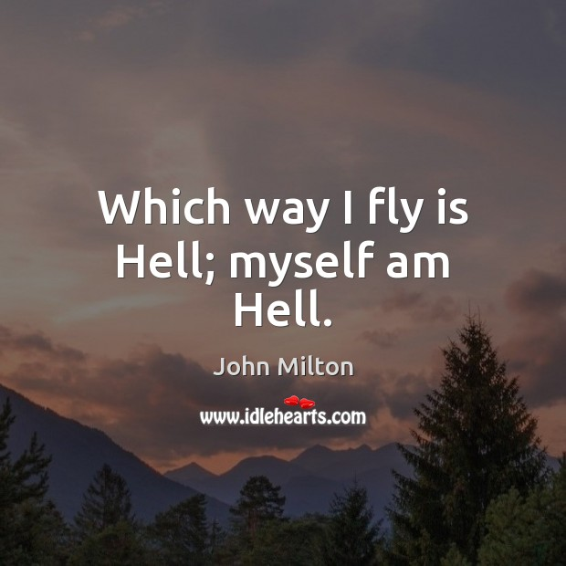 Which way I fly is Hell; myself am Hell. John Milton Picture Quote