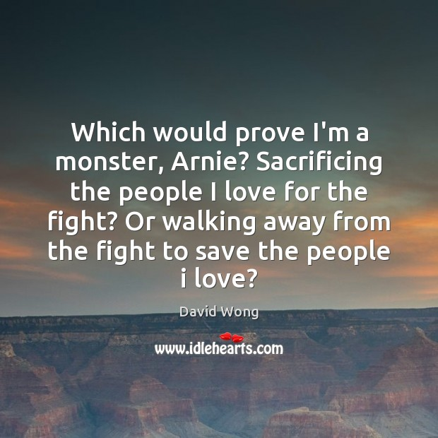 Which would prove I'm a monster, Arnie? Sacrificing the people I love Image